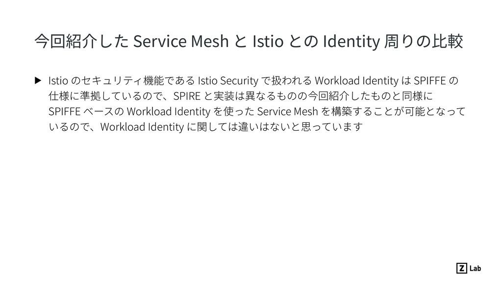 今回紹介した Service Mesh と Istio との Identity 周りの⽐較 ▶...
