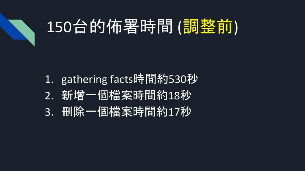 150台的佈署時間 (調整前) 1. gathering facts時間約530秒 2. 新增...