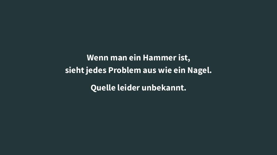 Wenn man ein Hammer ist, sieht jedes Problem au...