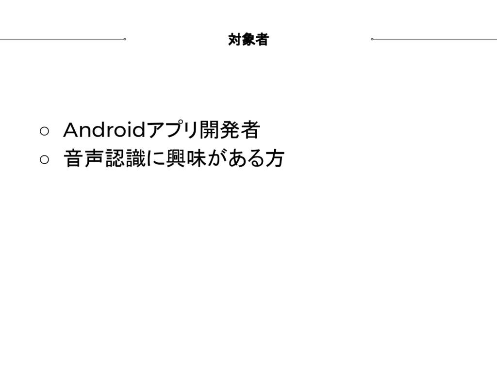 対象者 ○ Androidアプリ開発者 ○ 音声認識に興味がある方