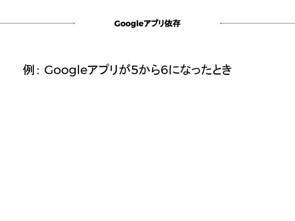 Googleアプリ依存 例: Googleアプリが5から6になったとき