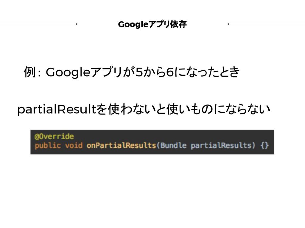Googleアプリ依存 例: Googleアプリが5から6になったとき partialResu...