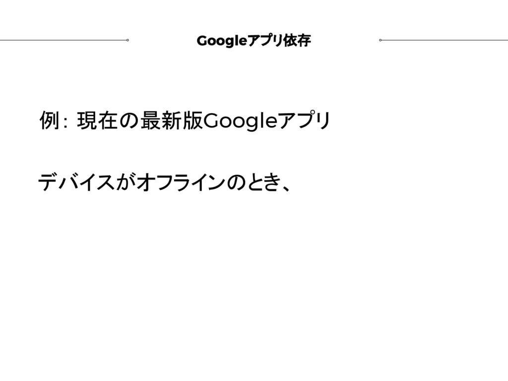 Googleアプリ依存 例: 現在の最新版Googleアプリ デバイスがオフラインのとき、