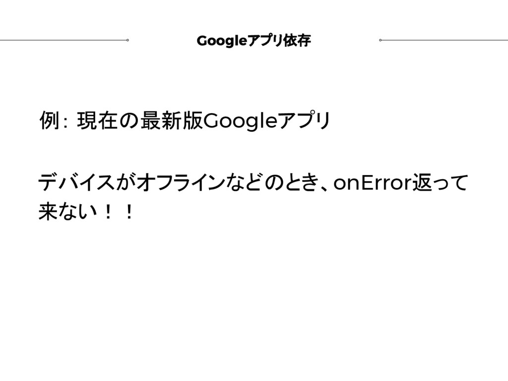 Googleアプリ依存 例: 現在の最新版Googleアプリ デバイスがオフラインなどのとき、...