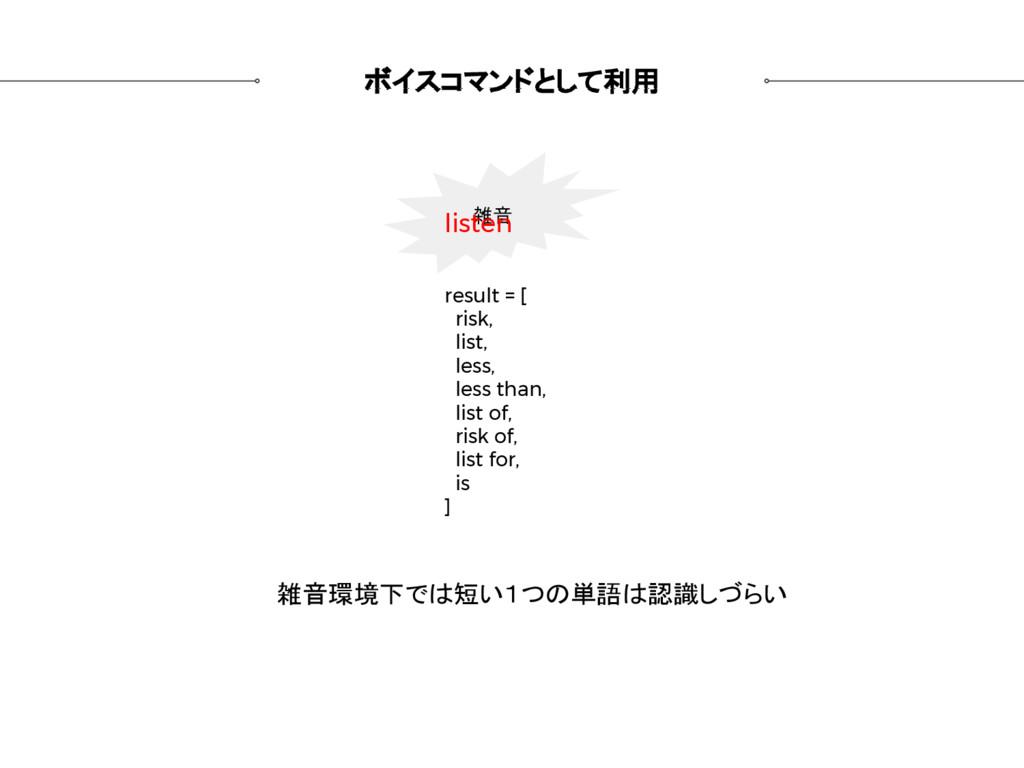 ボイスコマンドとして利用 雑音 result = [ risk, list, less, le...