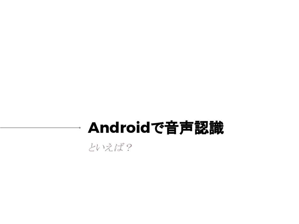 Androidで音声認識 といえば?