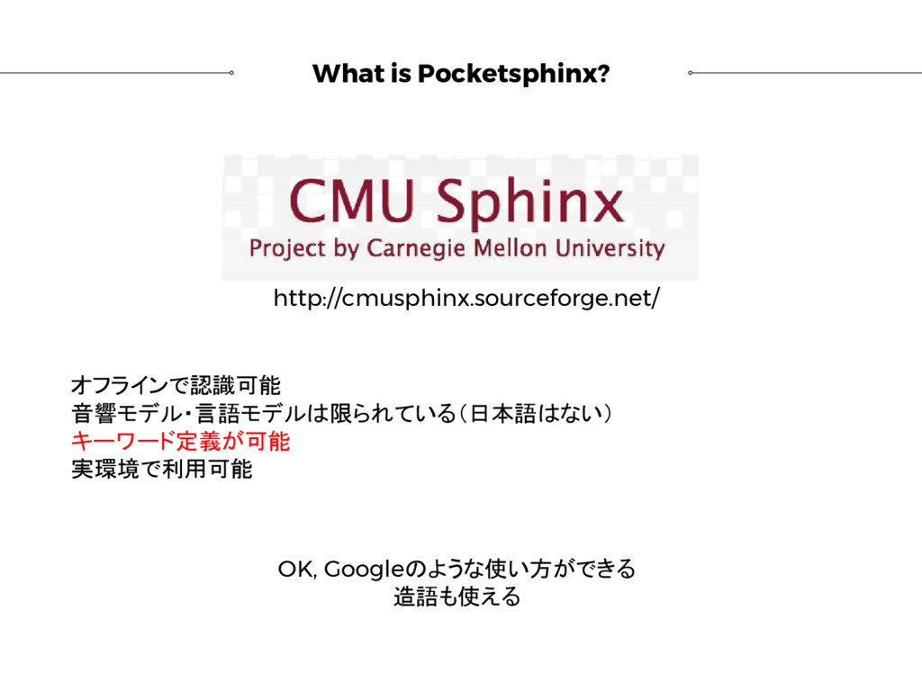 What is Pocketsphinx? オフラインで認識可能 音響モデル・言語モデルは限ら...