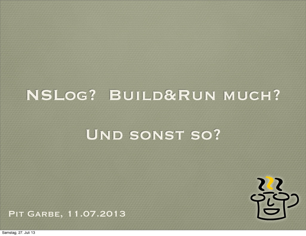 NSLog? Build&Run much? Und sonst so? Pit Garbe,...