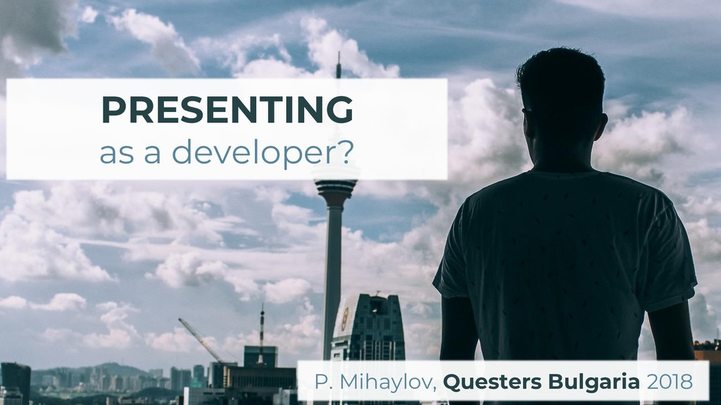 PRESENTING as a developer? P. Mihaylov, Quester...