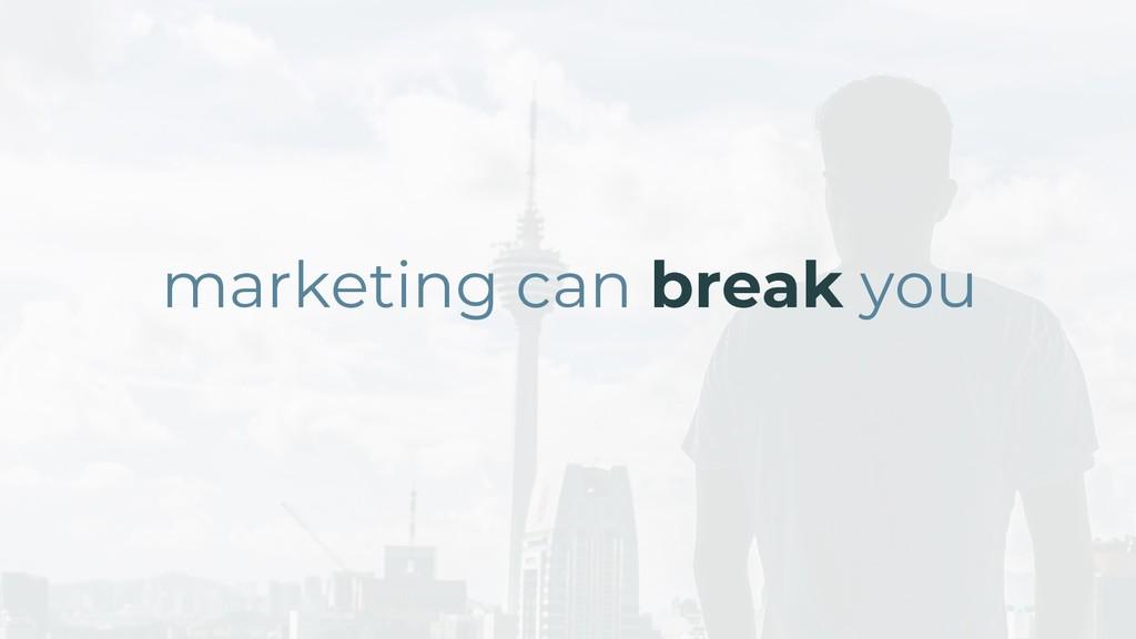 marketing can break you