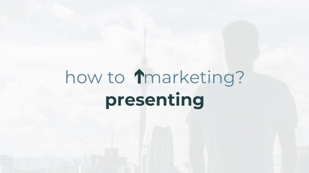 ➔ how to marketing? presenting