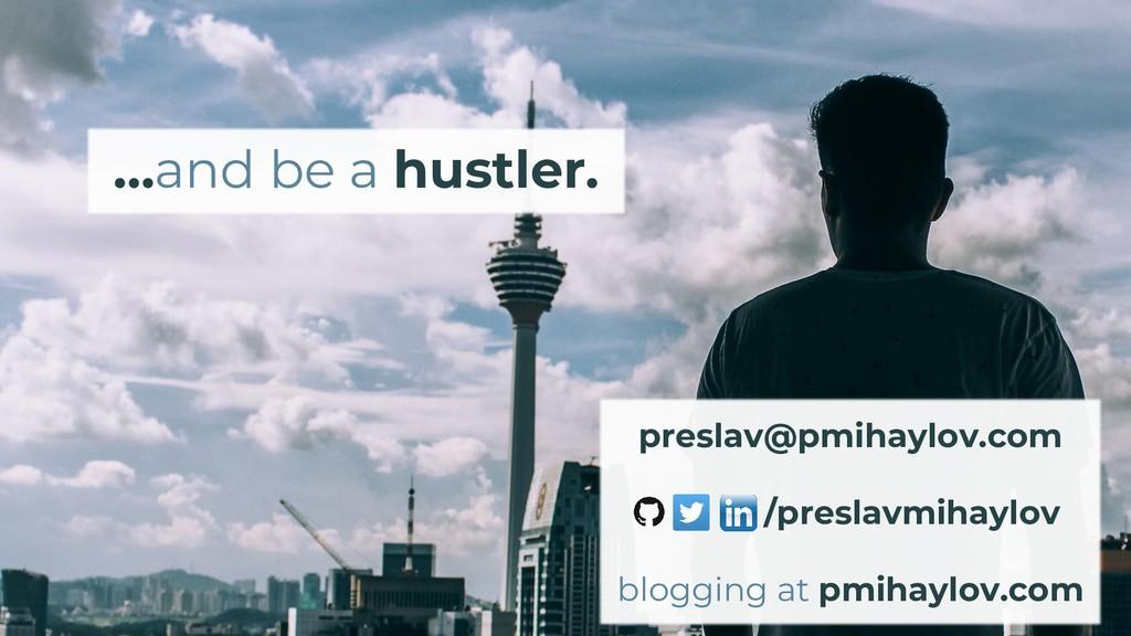 …and be a hustler. /preslavmihaylov blogging at...