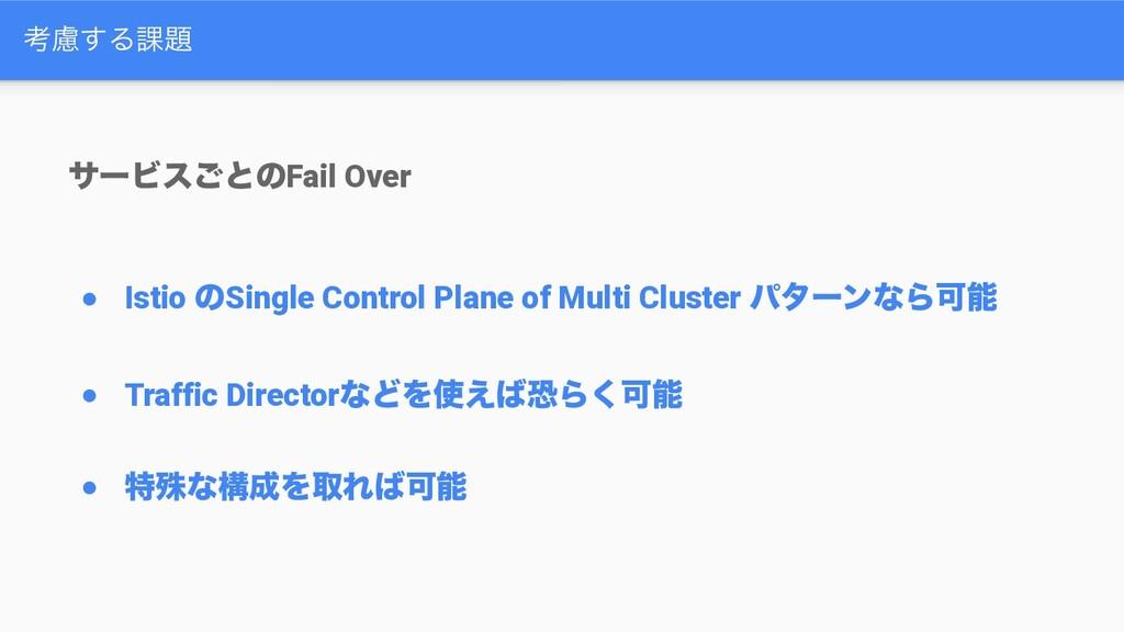 ߟྀ͢Δ՝ αʔϏε͝ͱͷFail Over ● Istio ͷSingle Control...