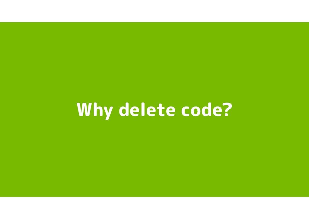 Why delete code?