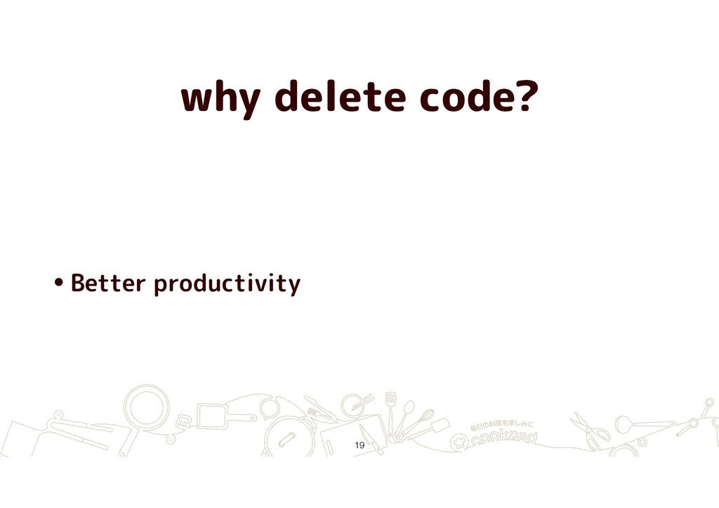 why delete code? •Better productivity !19