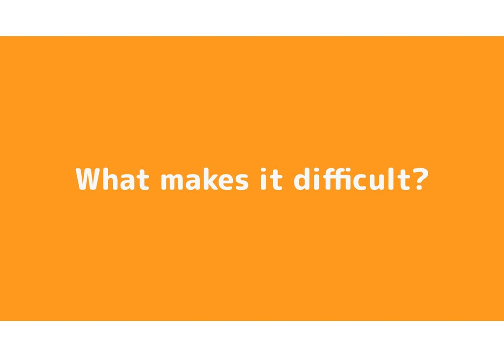 What makes it difficult?