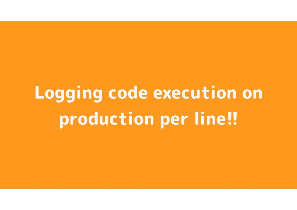 Logging code execution on production per line!!