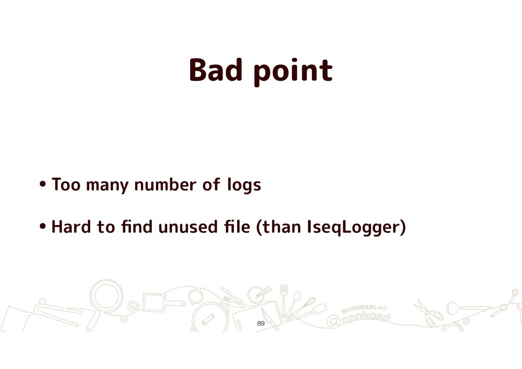 Bad point •Too many number of logs •Hard to find...