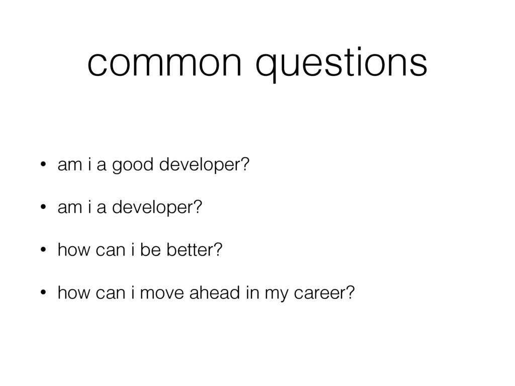 common questions • am i a good developer? • am ...