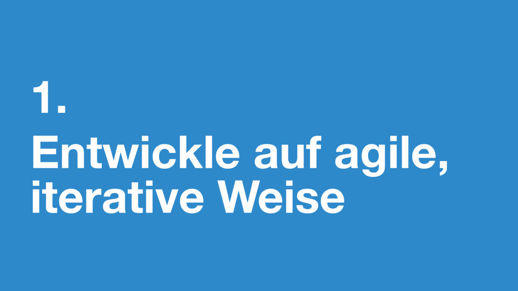 1. Entwickle auf agile, iterative Weise