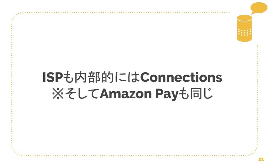 21 ISPも内部的にはConnections ※そしてAmazon Payも同じ