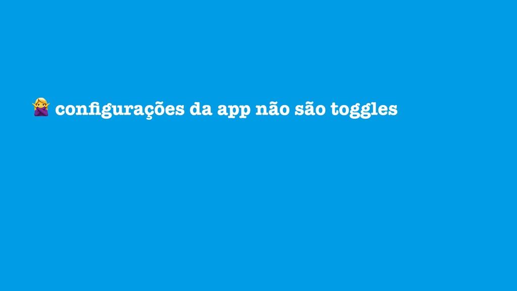 configurações da app não são toggles