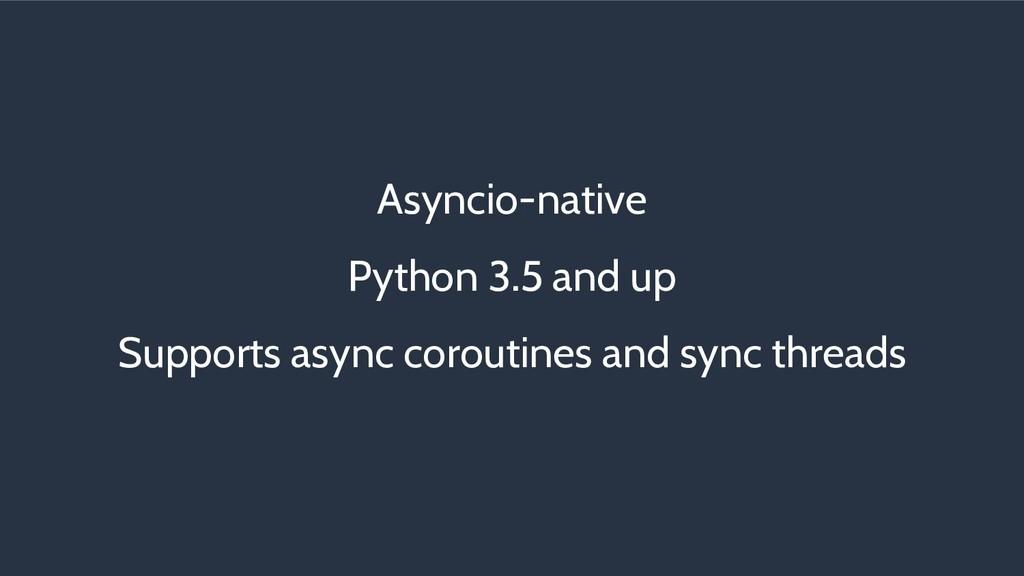 Asyncio-native Python 3.5 and up Supports async...