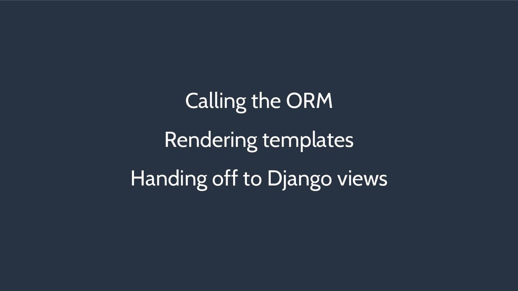 Calling the ORM Rendering templates Handing off...