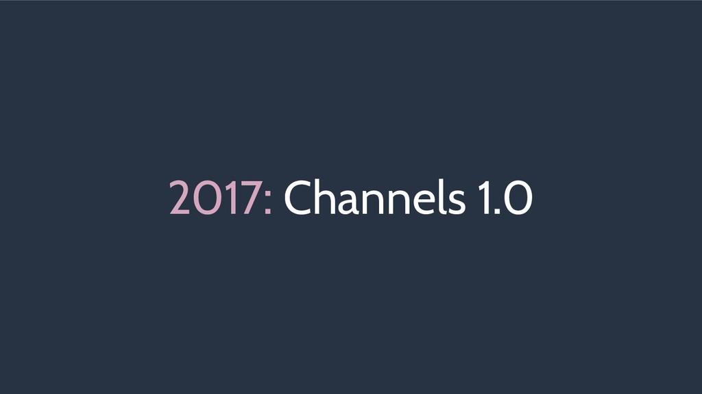 2017: Channels 1.0