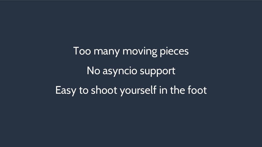 Too many moving pieces No asyncio support Easy ...