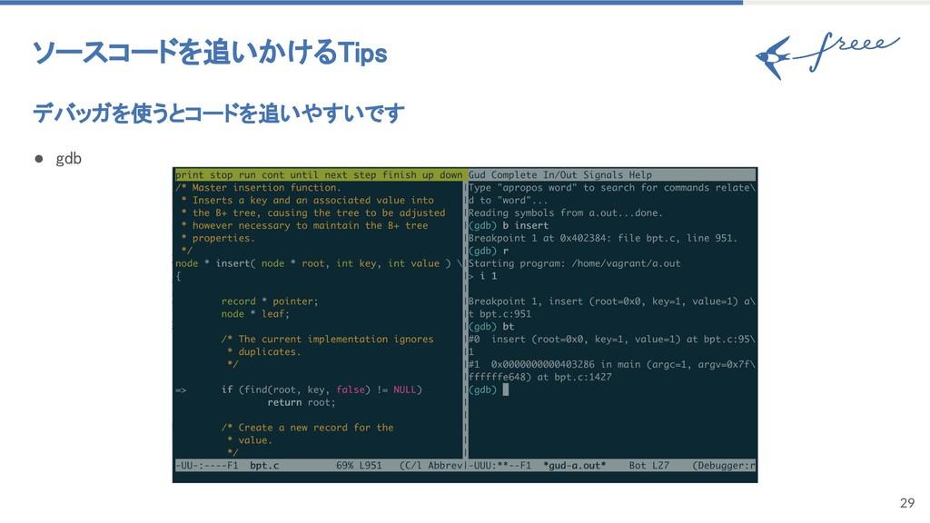 29 ソースコードを追いかけるTips デバッガを使うとコードを追いやすいです ● gdb