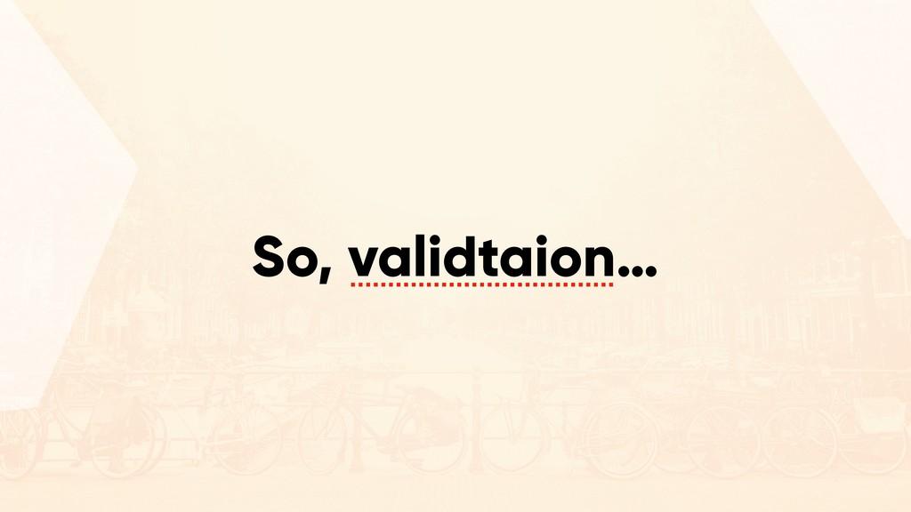 So, validtaion…
