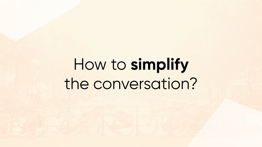 How to simplify the conversation?