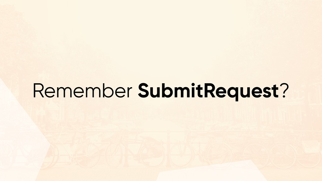 Remember SubmitRequest?