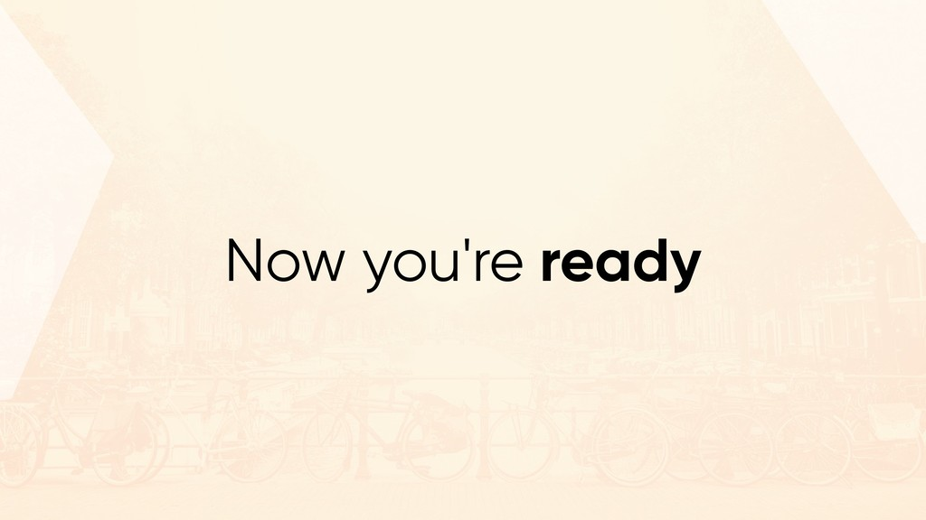 Now you're ready