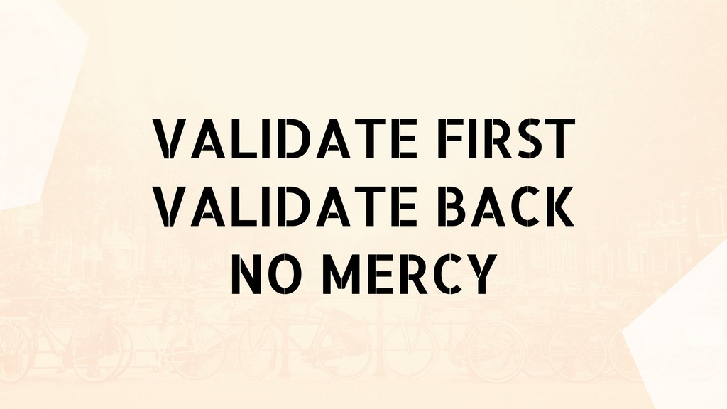VALIDATE FIRST VALIDATE BACK NO MERCY