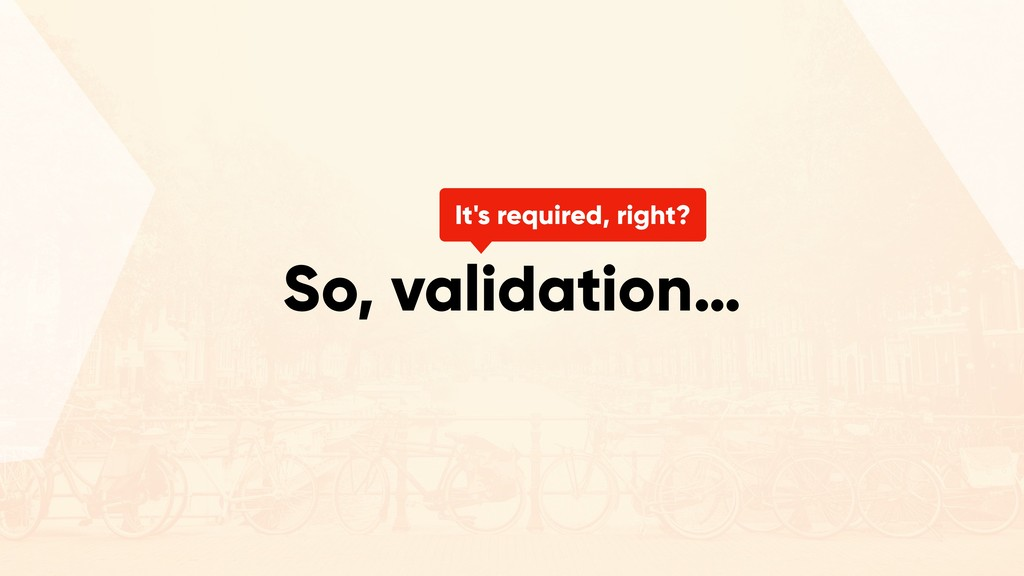 So, validation… It's required, right?