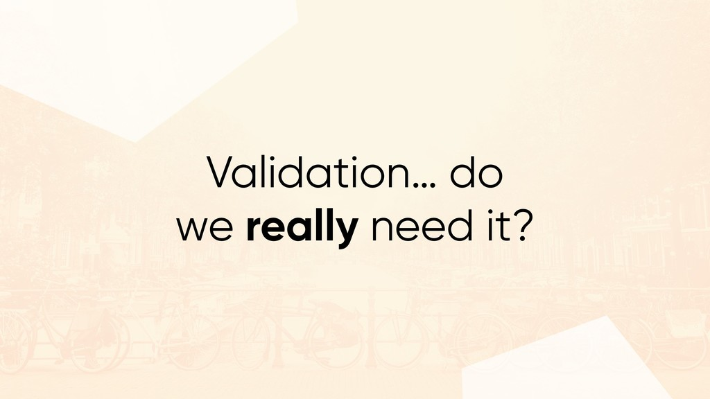 Validation… do we really need it?