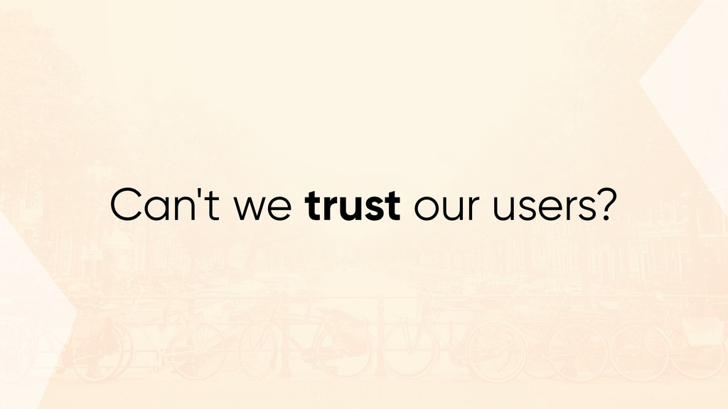 Can't we trust our users?