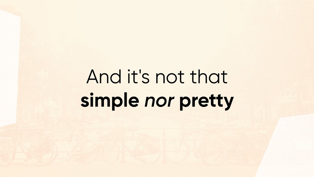 And it's not that simple nor pretty