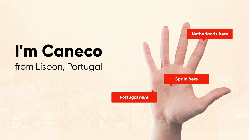 I'm Caneco from Lisbon, Portugal Netherlands he...