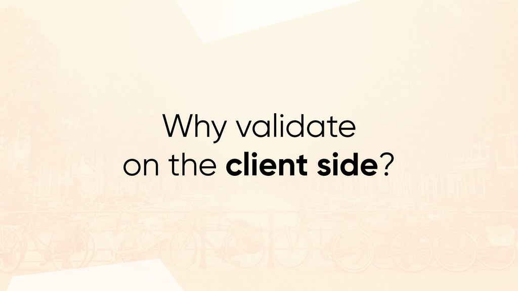 Why validate on the client side?