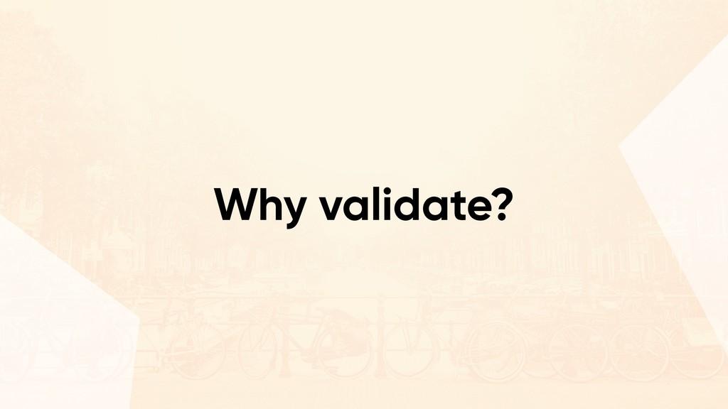 Why validate?