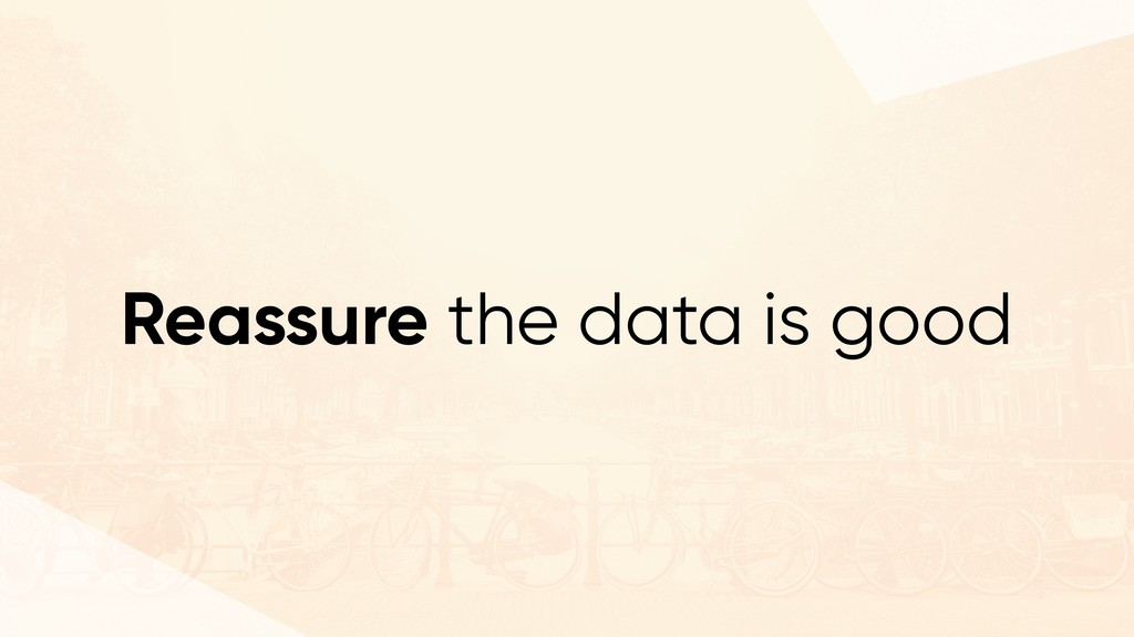 Reassure the data is good