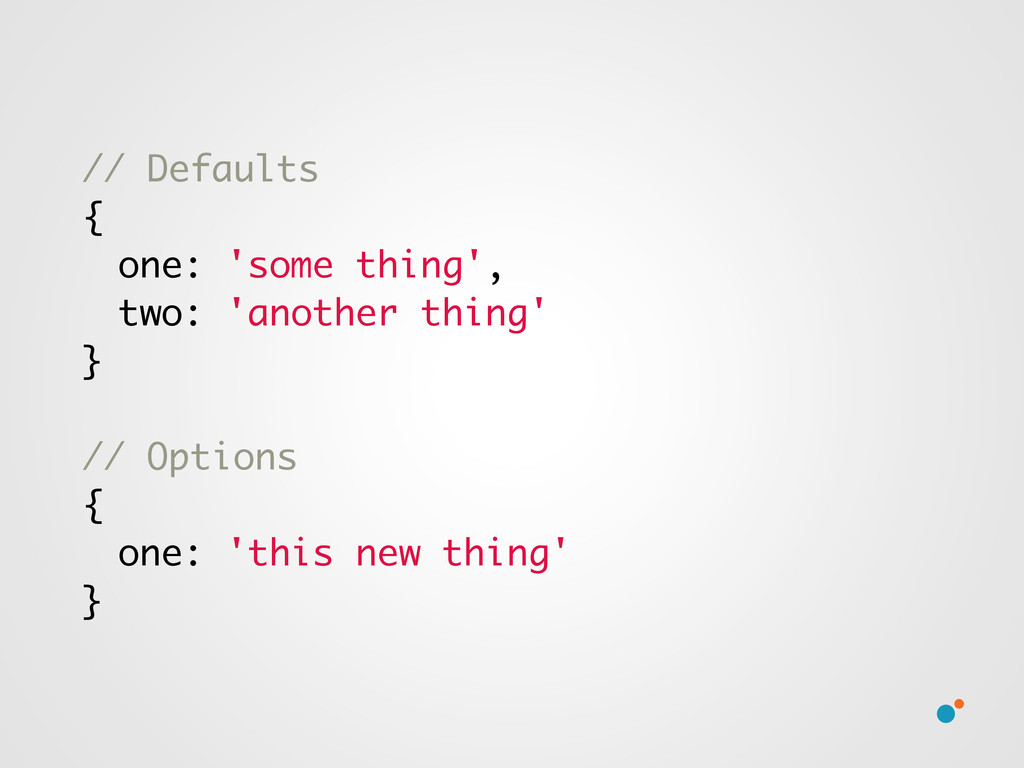 // Defaults { one: 'some thing', two: 'another ...