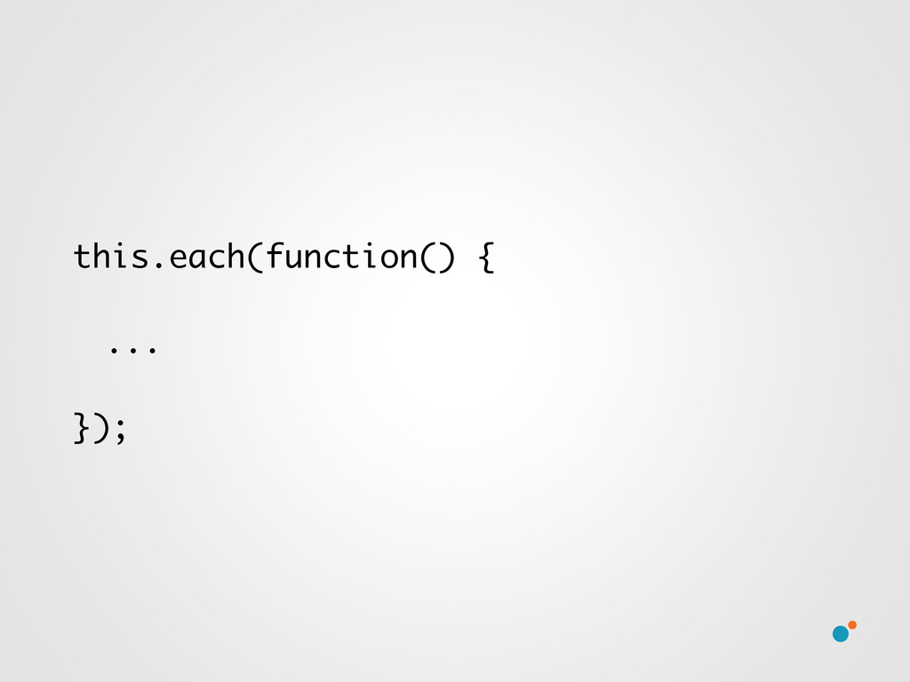 this.each(function() { ... });