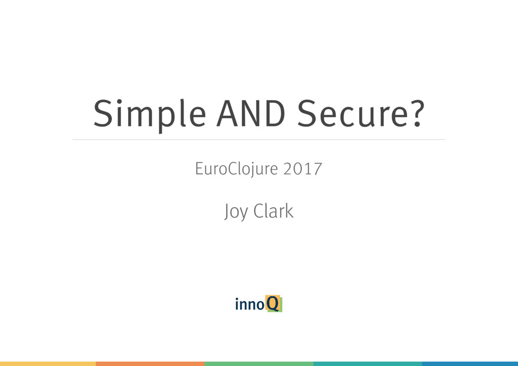 Simple AND Secure? EuroClojure 2017 Joy Clark