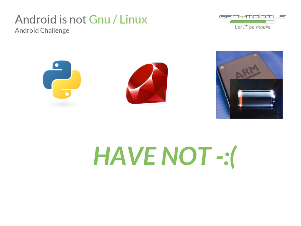 HAVE NOT -:( Android is not Gnu / Linux Android...