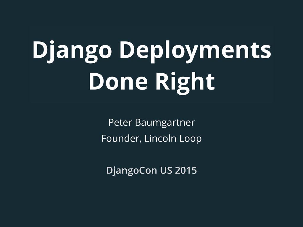 Django Deployments Done Right Peter Baumgartner...