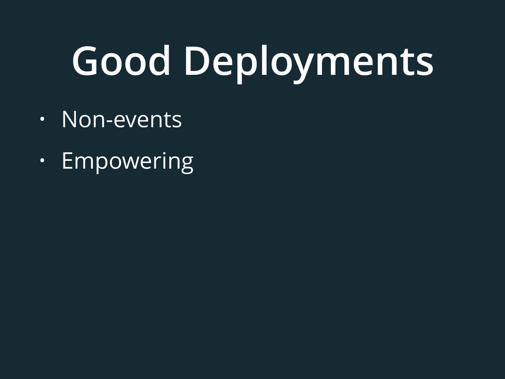 Good Deployments • Non-events • Empowering